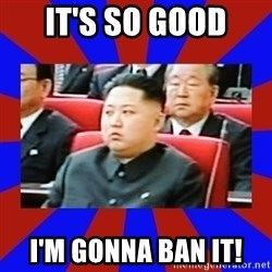kim jong un - It's so good I'm gonna ban it!