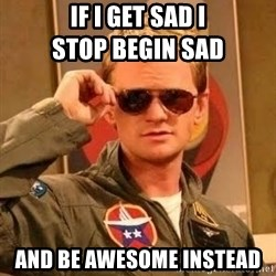 Barney Stinson - if i get sad i                               stop begin sad and be awesome instead