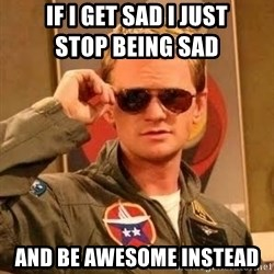 Barney Stinson - IF I Get sad i just                          stop being sad  and be awesome instead