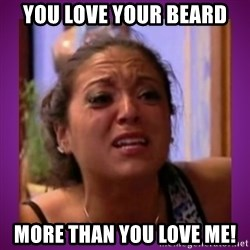 Stahp It Mahm  - You love your beard More than you love me!