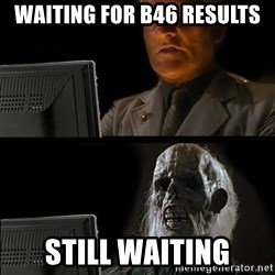 Still waiting w - WAITING FOR B46 RESULTS STILL WAITING