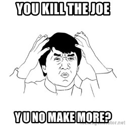 jackie chan meme paint - You KILL THE JOE Y U NO MAKE MORE?