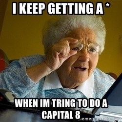 Internet Grandma Surprise - I keep getting a * When im tring to do a capital 8