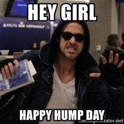 Manarchist Ryan Gosling - Hey girl happy hump day
