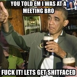 obama fuck it - You told em I was at a meeting bro Fuck it! Lets get shitfaced
