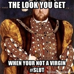 Henry VIII - The look you get  When your not a virgin #slut