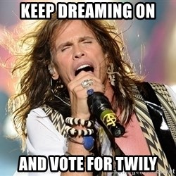 Steven Tyler - Keep dreaming on and vote for Twily