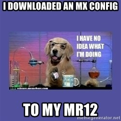 I don't know what i'm doing! dog - i downloaded an mx config to my mr12