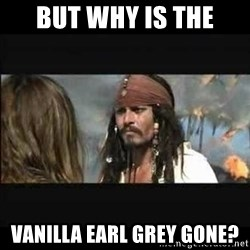 But why is the rum gone - but why is the vanilla earl grey gone?