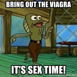 Rev Up Those Fryers - bring out the viagra it's sex time!