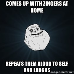 Forever Alone - comes up with zingers AT HOME repeats them aloud to self AND LAUGHS