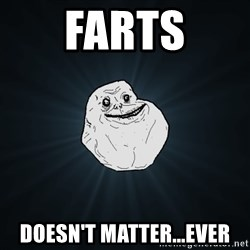Forever Alone - FARTS DOESN'T MATTER...EVER