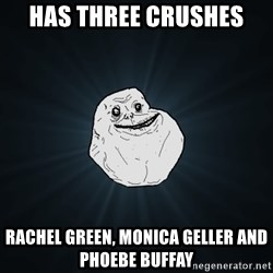 Forever Alone - HAS THREE CRUSHES RACHEL GREEN, MONICA GELLER AND PHOEBE BUFFAY