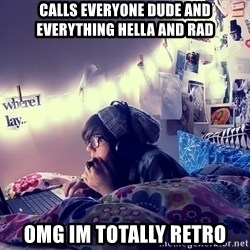 Tumblr Girl - calls everyone dude and everything hella and rad omg im totally retro