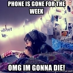 Tumblr Girl - Phone is gone for the week omg im gonna die!