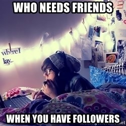 Tumblr Girl - who needs friends when you have followers