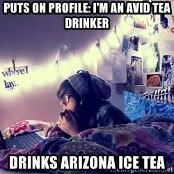 Tumblr Girl - puts on profile: I'm an avid tea drinker drinks arizona ice tea