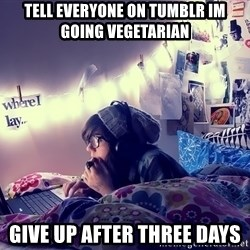 Tumblr Girl - tell everyone on tumblr im going vegetarian give up after three days