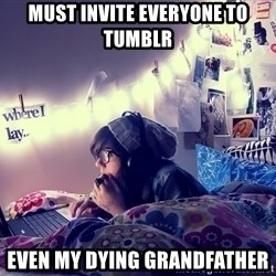 Tumblr Girl - MUST Invite everyone to tumblr even my dying grandfather