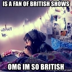 Tumblr Girl - is a fan of british shows omg im so british