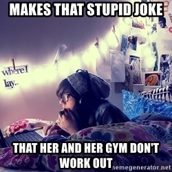 Tumblr Girl - makes that stupid joke that her and her gym don't work out
