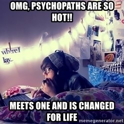 Tumblr Girl - omg, psychopaths are so hot!! meets one and is changed for life