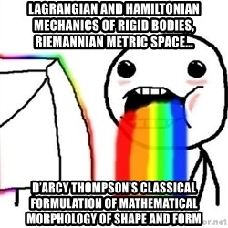 Puking Rainbows - Lagrangian and Hamiltonian mechanics of rigid bodies, Riemannian metric space...  D'Arcy Thompson's classical formulation of mathematical morphology of shape and form