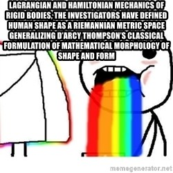 Puking Rainbows - Lagrangian and Hamiltonian mechanics of rigid bodies, the investigators have defined human shape as a Riemannian metric space generalizing D'Arcy Thompson's classical formulation of mathematical morphology of shape and form