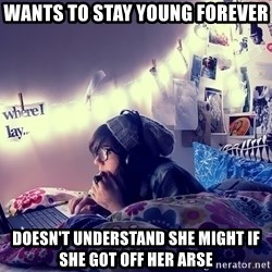 Tumblr Girl - wants to stay young forever doesn't understand she might if she got off her arse