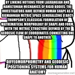 Puking Rainbows - By linking notions from Lagrangian and Hamiltonian mechanics of rigid bodies, the investigators have defined human shape as a Riemannian metric space generalizing D'Arcy Thompson's classical formulation of mathematical morphology of shape and form, with the metric structure defined by the geodesic flow of coordinates connecting one shape to another.  Diffeomorphometry and Geodesic Positioning Systems for Human Anatomy