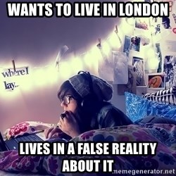 Tumblr Girl - wants to live in london lives in a false reality about it