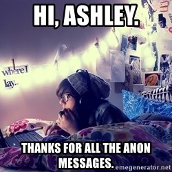 Tumblr Girl - Hi, Ashley. Thanks for all the anon messages.