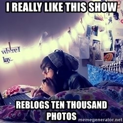 Tumblr Girl - i really like this show reblogs ten thousand photos