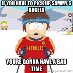 You're gonna have a bad time - If you have to pick up sammy's bagels youre gonna have a bad time
