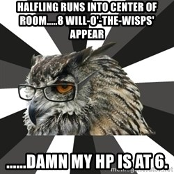 ITCS Owl - Halfling runs into center of room.....8 will-o'-the-wisps' appear ......Damn my hp is at 6.