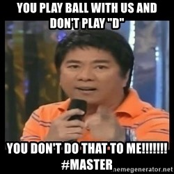 "You don't do that to me meme - YOu play ball with us and don't play ""d"" you don't do that to me!!!!!!!  #master"