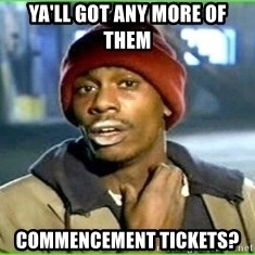 Ya'll got any more of them - ya'll got any more of them commencement tickets?