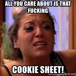Crying Girl Jersey Shore - All you care about is that fucking  cookie sheet!