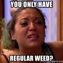 Crying Girl Jersey Shore - you only have regular weed?
