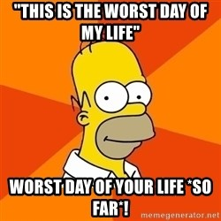 "Homer Advice - ""This is the Worst day of my life"" Worst day of your life *so far*!"