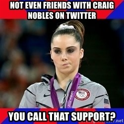 Mckayla Maroney Does Not Approve - Not even friends with craig nobles on twitter you call that support?