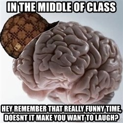 Scumbag Brain - in the middle of class hey remember that really funny time, doesnt it make you want to laugh?