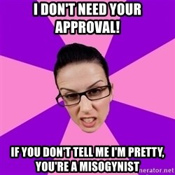 Privilege Denying Feminist - i don't need your approval! if you don't tell me i'm pretty, you're a misogynist