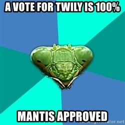 Crazy Girlfriend Praying Mantis - A vote for twily is 100% Mantis approved