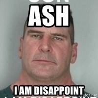 son i am disappoint - Ash I am disappoint