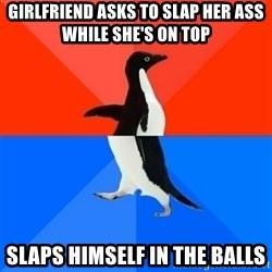 Socially Awesome Awkward Penguin - Girlfriend asks to slap her ass while she's on top slaps himself in the balls