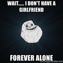 Forever Alone - Wait...... I DON'T HAVE A GIRLFRIEND Forever alone