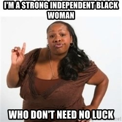 strong independent black woman asdfghjkl - I'm a strong independent black woman  who don't need no luck