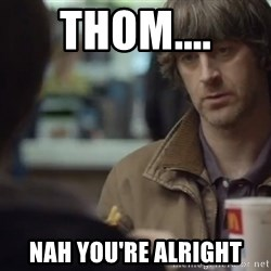 nah you're alright - Thom.... Nah you're alright