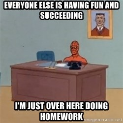 Spidey Meme - Everyone else is having fun and succeeding  I'm just over here doing homework